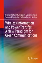 Wireless Information and Power Transfer: A New Paradigm for Green Communications ebook by Dushantha Nalin K. Jayakody, John Thompson, Symeon Chatzinotas,...