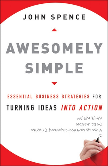 Awesomely Simple - Essential Business Strategies for Turning Ideas Into Action ebook by John  Spence