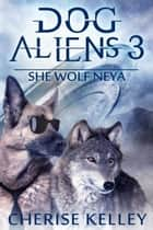 Dog Aliens 3: She Wolf Neya - Dog Aliens, #3 ebook by Cherise Kelley