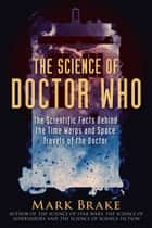 The Science of Doctor Who - The Scientific Facts Behind the Time Warps and Space Travels of the Doctor ebook by Mark Brake