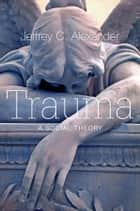 Trauma - A Social Theory ebook by Jeffrey C. Alexander