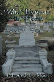What Happens In Death + A Few Related Topics. ebook by Edward N. Haas