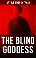 The Blind Goddess - Murder Mystery & Legal Thriller ebook by Arthur Cheney Train