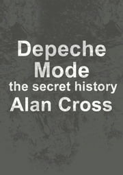 Depeche Mode - the secret history ebook by Alan Cross