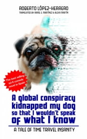 A global conspiracy kidnapped my dog so that I wouldn't speak of what I know ebook by Roberto López-Herrero