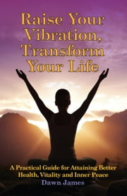 Raise Your Vibration, Transform Your Life: A Practical Guide for Attaining Better Health, Vitality and InnerPeace - A Practical Guide for Attaining Better Health, Vitality and Inner Peace ebook by Dawn James