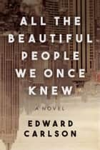 All the Beautiful People We Once Knew - A Novel ebook by