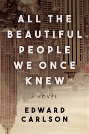 All the Beautiful People We Once Knew - A Novel ebook by Edward Carlson