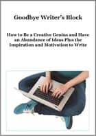 Goodbye Writer's Block - How to Be a Creative Genius and Have an Abundance of Ideas Plus the Inspiration and Motivation to Write ebook by Ruth Barringham