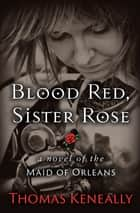 Blood Red, Sister Rose - A Novel of the Maid of Orleans ebook by Thomas Keneally