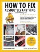 How to Fix Absolutely Anything - A Homeowner?s Guide eBook by Instructables.com, Nicole Smith