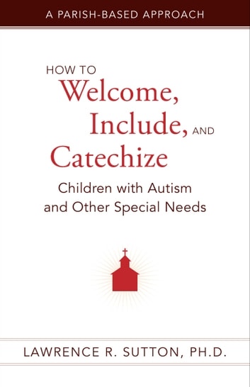 How to Welcome, Include, and Catechize Children with Autism and Other Special Needs - A Parish-Based Approach ebook by Lawrence R. Sutton, Ph.D