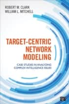 Target-Centric Network Modeling - Case Studies in Analyzing Complex Intelligence Issues ebook by Robert M. Clark, Dr. William L. Mitchell