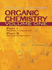 Organic Chemistry, Volume One - Part I: Aliphatic Compounds Part II: Alicyclic Compounds ebook by Frank C. Whitmore