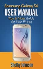 Samsung Galaxy S6 User Manual: Tips & Tricks Guide for Your Phone! ebook by Shelby Johnson