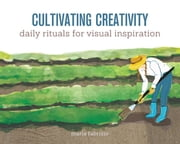Cultivating Creativity - Daily Rituals for Visual Inspiration ebook by Maria Fabrizio