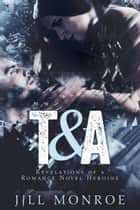 T&A - Revelations Of A Romance Novel Heroine ebook by Jill Monroe