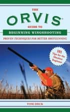 The Orvis Guide to Beginning Wingshooting - Proven Techniques for Better Shotgunning ebook by Tom Deck