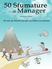 50 Sfumature di Manager - 50 cose da (NON) fare per far fallire un'azienda ebook by Gennaro D'ermes
