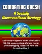 Combating Daesh: A Socially Unconventional Strategy - Alternative Perspective on the Islamic State, ISIS, ISIL, Unconventional Warfare, Human Domain Mapping, Iraqi Baath Party and Republican Guard ebook by Progressive Management