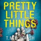 Pretty Little Things: 2018's most nail-biting serial killer thriller with an unbelievable twist audiobook by T.M.E. Walsh