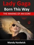 Lady Gaga: Born This Way! The Making of an Icon ebook by Mandy Hardwick