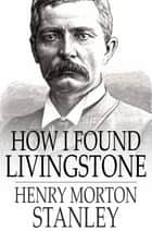 How I Found Livingstone - Travels, Adventures and Discoveries in Central Africa, Including Four Months Residence with Dr. Livingstone (Abridged) ebook by Henry Morton Stanley