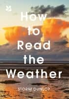 How to Read the Weather ebook by Storm Dunlop