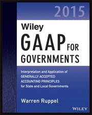 Wiley GAAP for Governments 2015 - Interpretation and Application of Generally Accepted Accounting Principles for State and Local Governments ebook by Warren Ruppel
