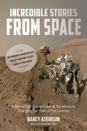 Incredible Stories from Space - A Behind-the-Scenes Look at the Missions Changing Our View of the Cosmos ebook by Nancy Atkinson