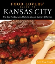 Food Lovers' Guide to® Kansas City - The Best Restaurants, Markets & Local Culinary Offerings ebook by Sylvie Hogg Murphy
