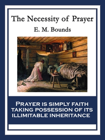 The Necessity of Prayer - With linked Table of Contents ebook by E. M. Bounds