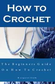 How to Crochet the Pro Way: The Ultimate Guide for Beginners - Learn the Fundamentals of How to Crochet plus Easy Projects for Beginners ebook by Margaret Stalk