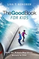 The Good Book for Kids - How the Bible's Big Ideas Relate to YOU ebook by Lisa T. Bergren