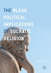 The Bleak Political Implications of Socratic Religion ebook by Shadia B. Drury