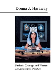 Simians, Cyborgs, and Women - The Reinvention of Nature ebook by Donna J. Haraway