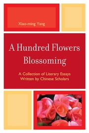 A Hundred Flowers Blossoming - A Collection of Literary Essays Written by Chinese Scholars ebook by Xiao-Ming Yang, Xiongya Gao, Xiaohui Xue,...