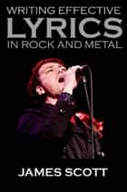 Writing Effective Lyrics in Rock and Metal ebook by James Scott