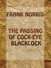 The Passing of Cock-Eye Blacklock ebook by Frank Norris