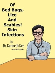 Of Bed Bugs, Lice And Scabies! Skin Infections. ebook by Kenneth Kee