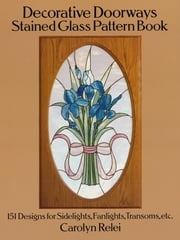 Decorative Doorways Stained Glass Pattern Book - 151 Designs for Sidelights, Fanlights, Transoms, etc. ebook by Carolyn Relei