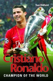 Cristiano Ronaldo: The True Story of the Greatest Footballer on Earth ebook by Oldfield, Tom