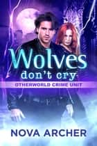 Wolves Don't Cry - Otherworld Crime Unit, #2 ebook by Nova Archer