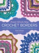Every Which Way Crochet Borders - 139 Patterns for Customized Edgings ebook by Edie Eckman