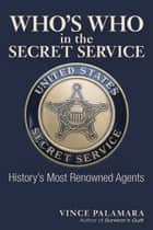 Who's Who in the Secret Service - History's Most Renowned Agents ebook by Vincent Palamara