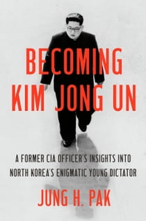 Becoming Kim Jong Un - A Former CIA Officer's Insights into North Korea's Enigmatic Young Dictator ekitaplar by Jung H. Pak