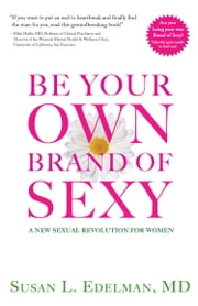 Be Your Own Brand of Sexy - A New Sexual Revolution for Women ebook by Susan L. Edelman MD