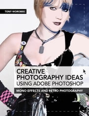 Creative Photography Ideas using Adobe Photoshop: Mono effects and retro photography ebook by Tony Worobiec