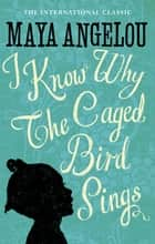 I Know Why The Caged Bird Sings - The international Classic and Sunday Times Top Ten Bestseller ebook by Dr Maya Angelou