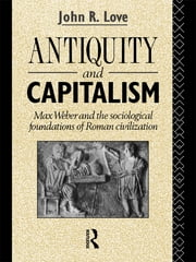 Antiquity and Capitalism - Max Weber and the Sociological Foundations of Roman Civilization ebook by John R. Love